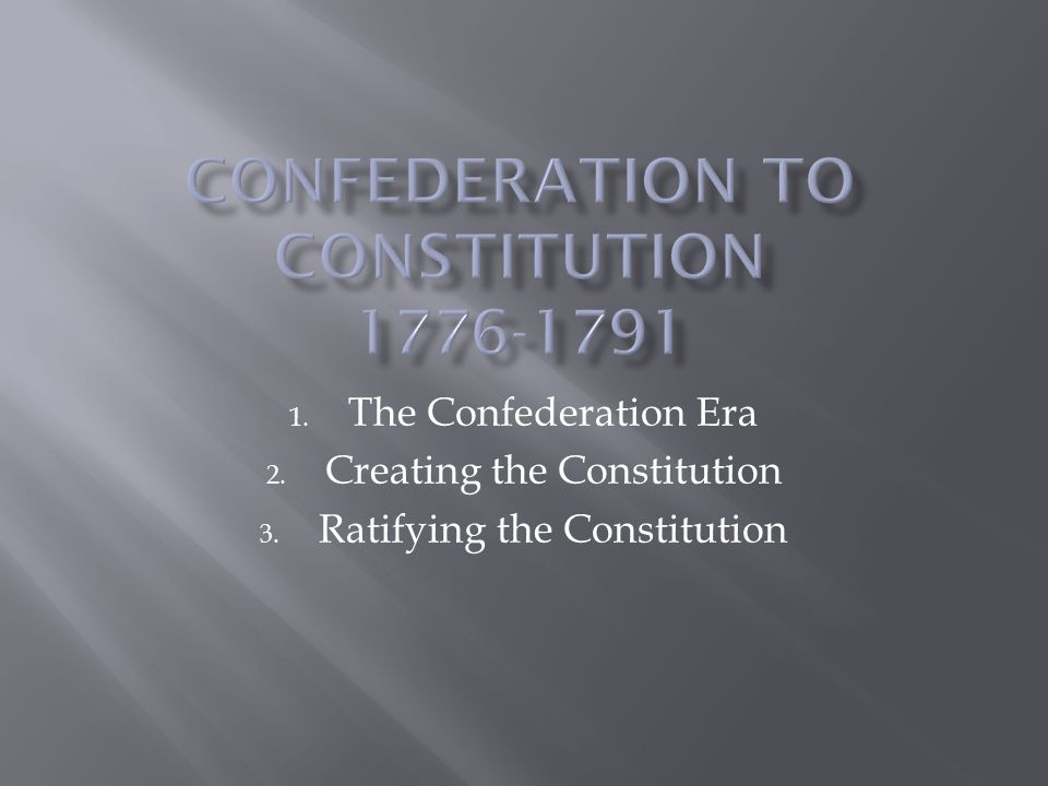 1. The Confederation Era 2. Creating the Constitution 3. Ratifying the Constitution