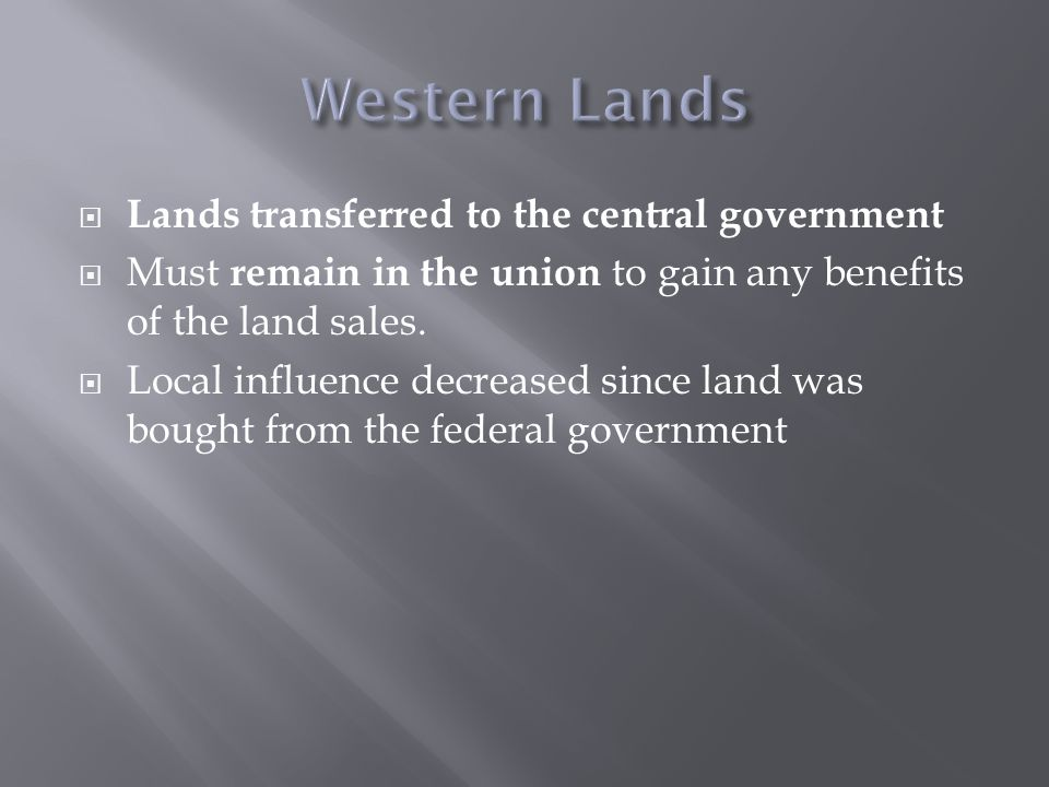  Lands transferred to the central government  Must remain in the union to gain any benefits of the land sales.