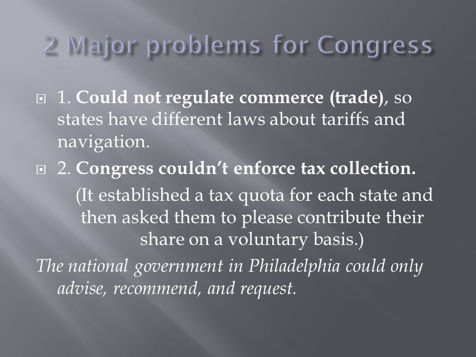  1. Could not regulate commerce (trade), so states have different laws about tariffs and navigation.  2. Congress couldn't enforce tax collection. (