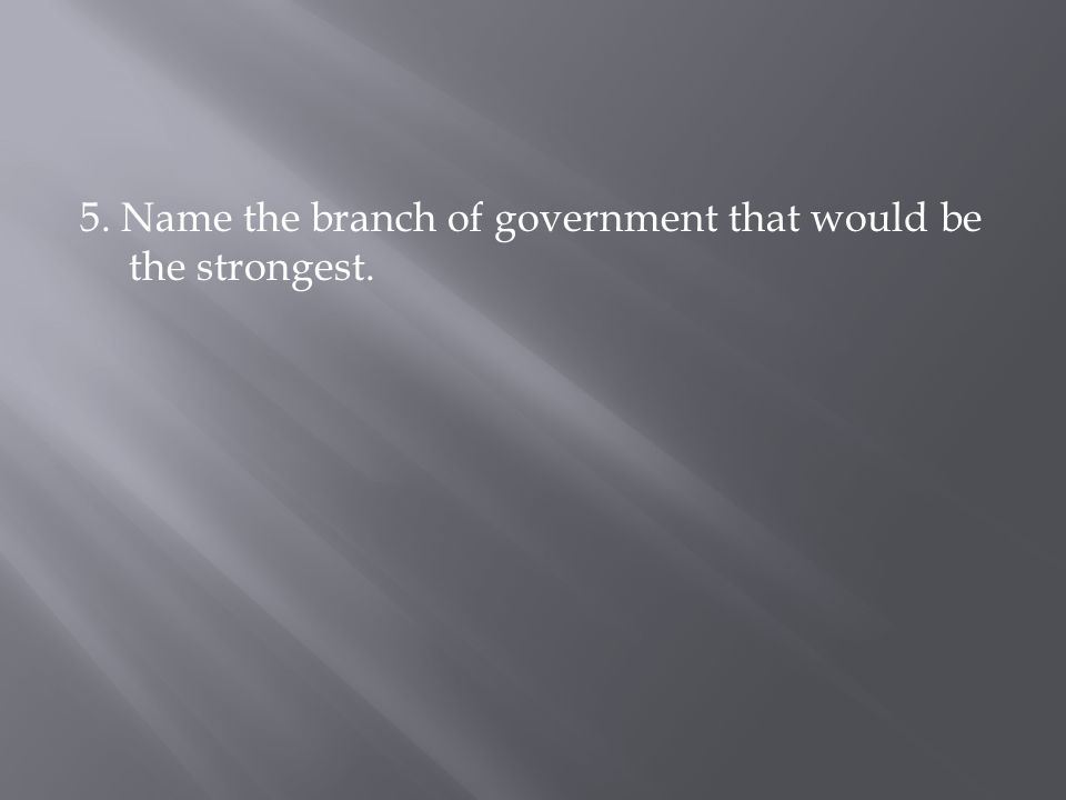 5. Name the branch of government that would be the strongest.