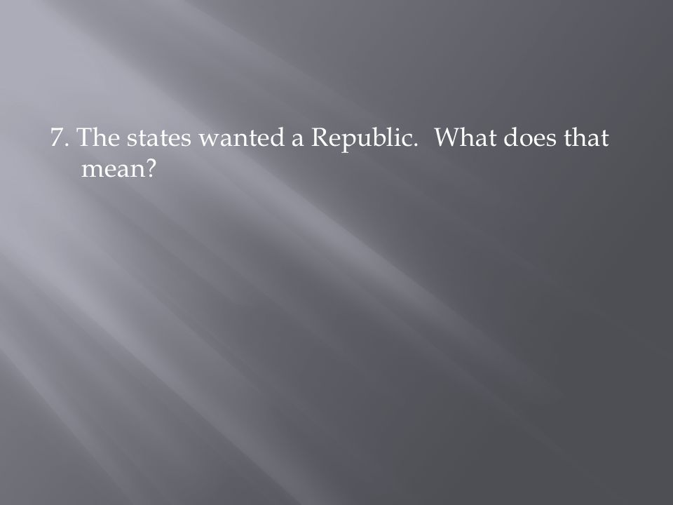 7. The states wanted a Republic. What does that mean