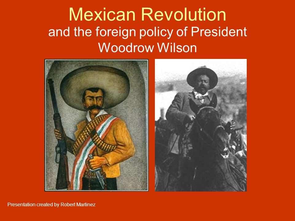Mexican Revolution and the foreign policy of President Woodrow Wilson Presentation created by Robert Martinez