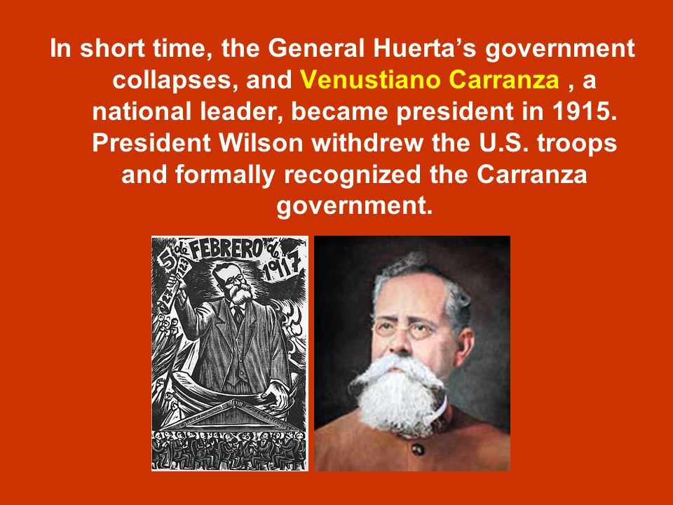 In short time, the General Huerta's government collapses, and Venustiano Carranza, a national leader, became president in 1915. President Wilson withd