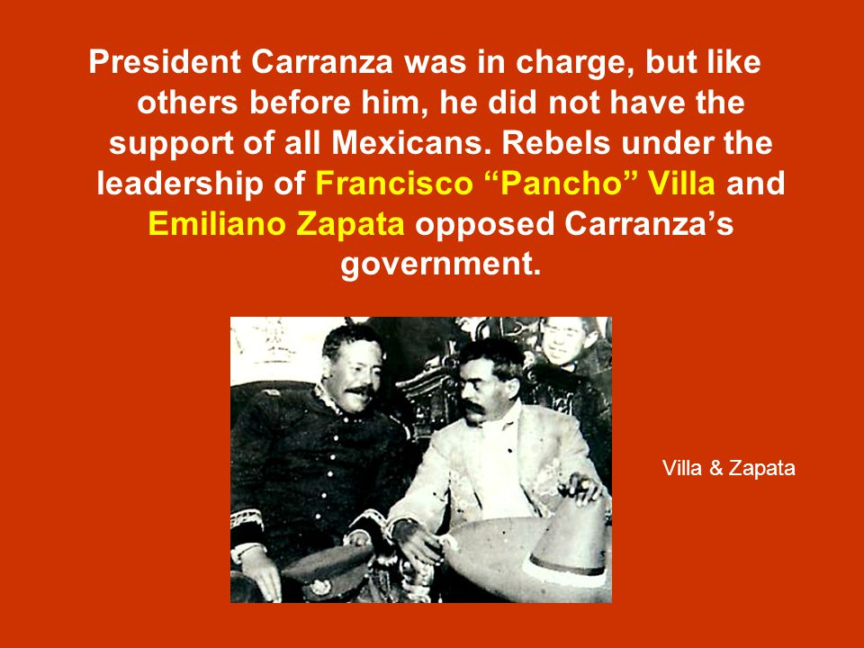 "President Carranza was in charge, but like others before him, he did not have the support of all Mexicans. Rebels under the leadership of Francisco ""P"