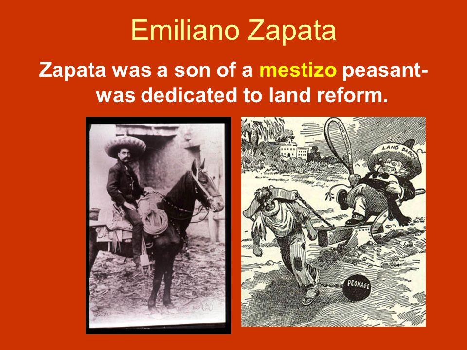 Emiliano Zapata Zapata was a son of a mestizo peasant- was dedicated to land reform.