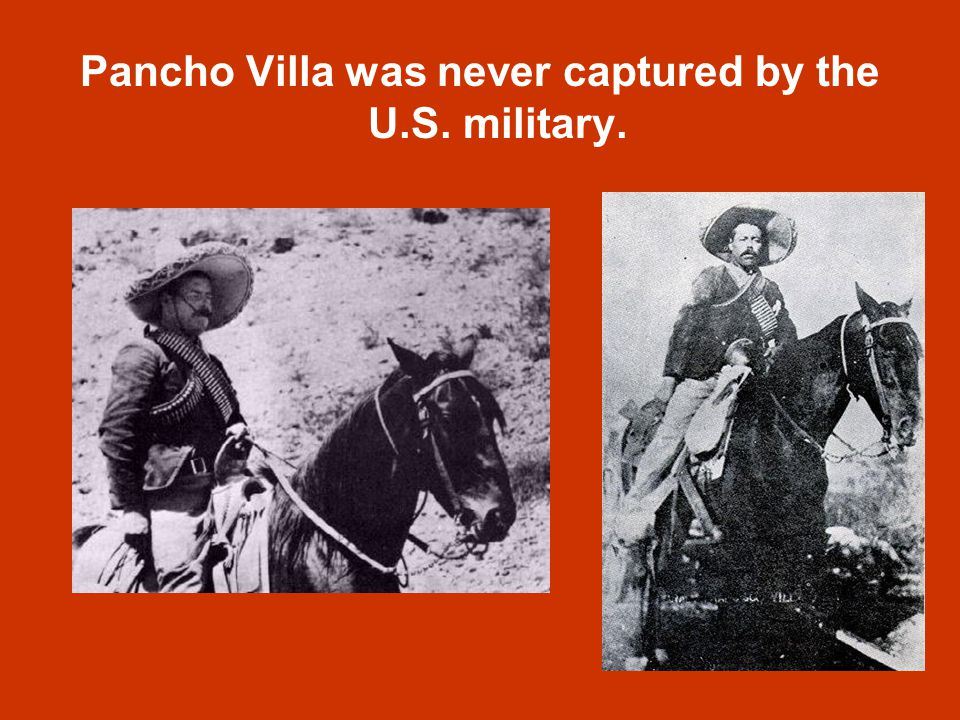 Pancho Villa was never captured by the U.S. military.