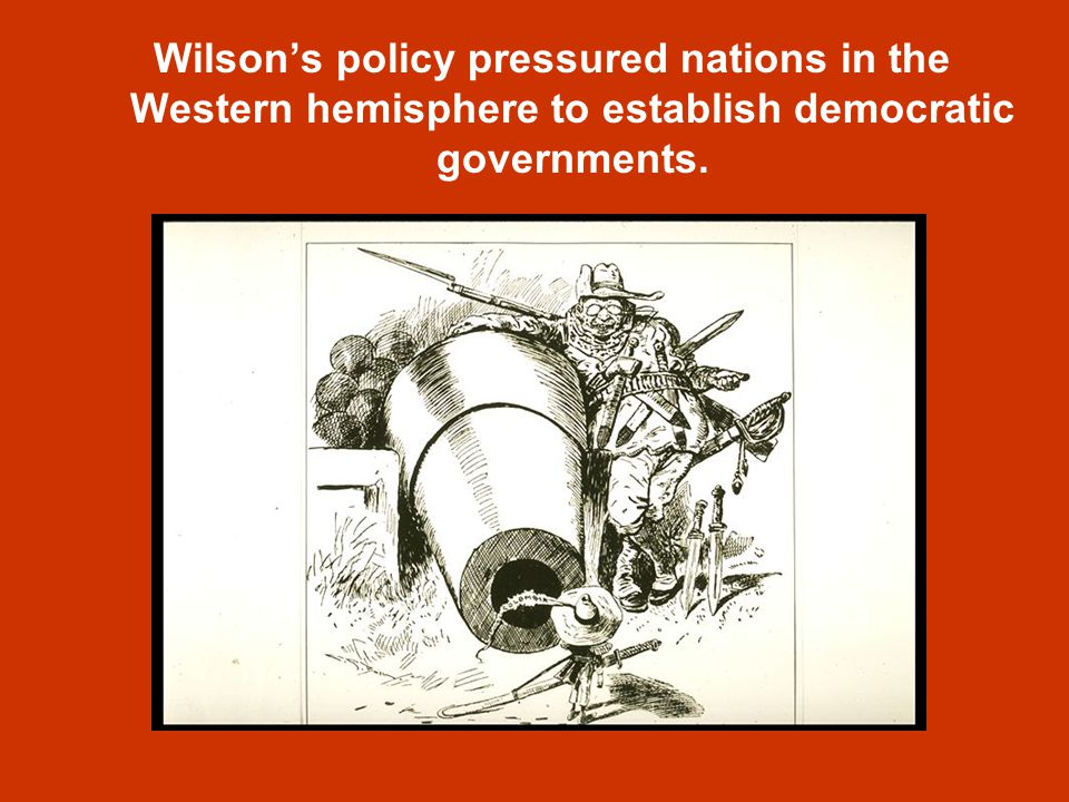 Wilson's policy pressured nations in the Western hemisphere to establish democratic governments.