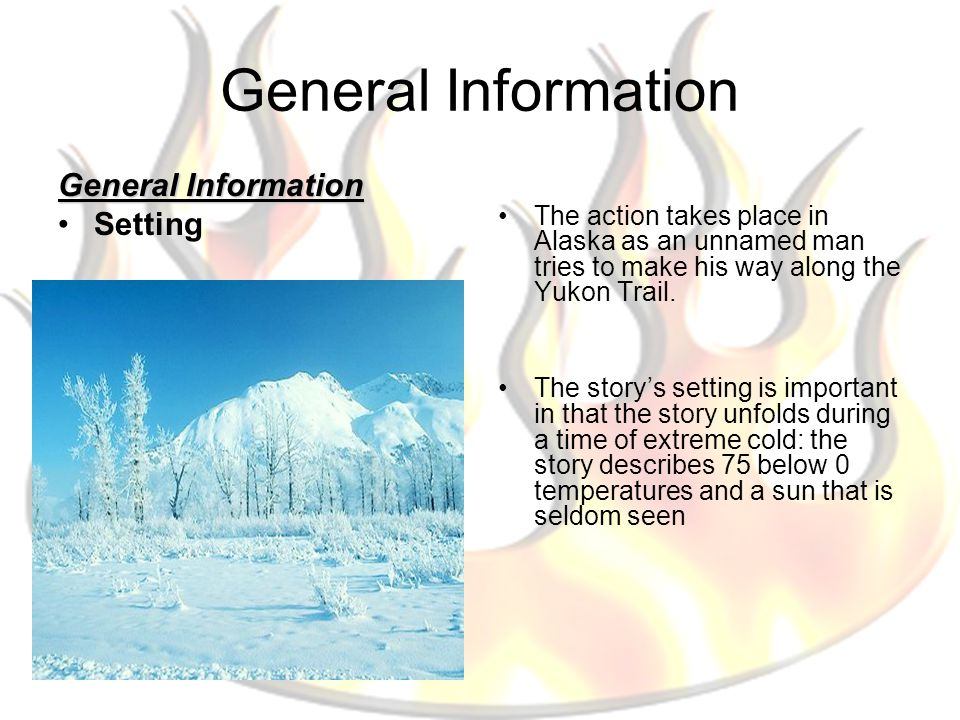 General Information Setting The action takes place in Alaska as an unnamed man tries to make his way along the Yukon Trail. The story's setting is imp