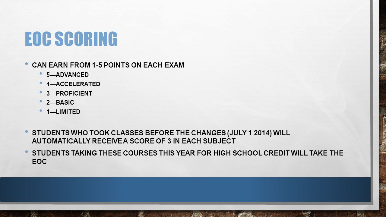 EOC SCORING CAN EARN FROM 1-5 POINTS ON EACH EXAM 5—ADVANCED 4—ACCELERATED 3—PROFICIENT 2—BASIC 1—LIMITED STUDENTS WHO TOOK CLASSES BEFORE THE CHANGES (JULY 1 2014) WILL AUTOMATICALLY RECEIVE A SCORE OF 3 IN EACH SUBJECT STUDENTS TAKING THESE COURSES THIS YEAR FOR HIGH SCHOOL CREDIT WILL TAKE THE EOC
