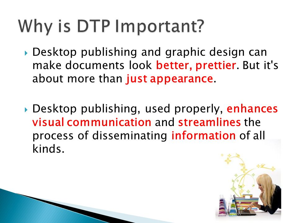  Desktop publishing and graphic design can make documents look better, prettier.