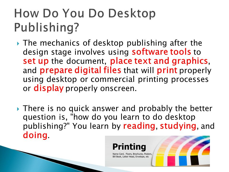  The mechanics of desktop publishing after the design stage involves using software tools to set up the document, place text and graphics, and prepare digital files that will print properly using desktop or commercial printing processes or display properly onscreen.