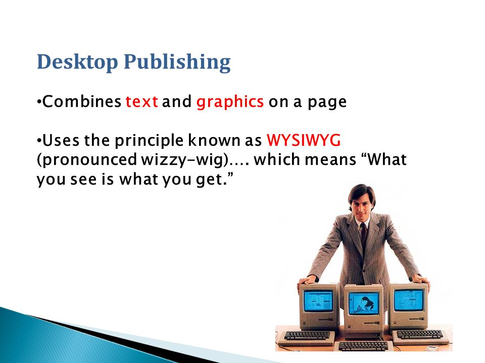 Desktop Publishing Combines text and graphics on a page Uses the principle known as WYSIWYG (pronounced wizzy-wig)….