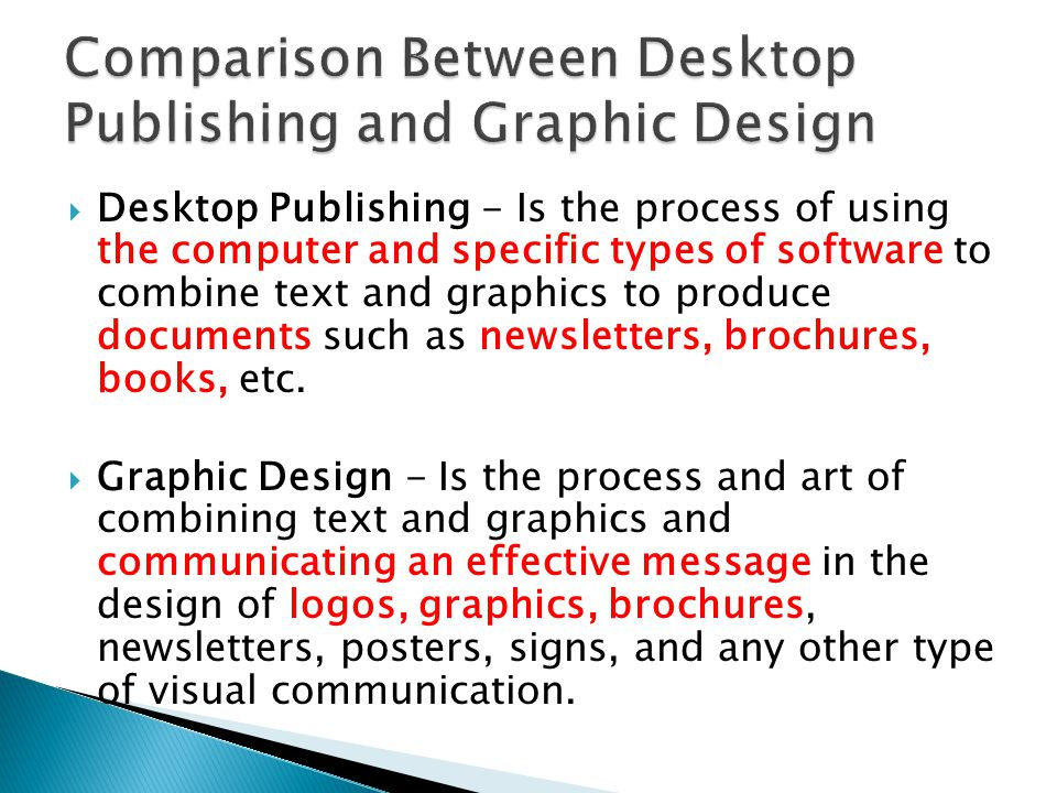  Desktop Publishing - Is the process of using the computer and specific types of software to combine text and graphics to produce documents such as newsletters, brochures, books, etc.