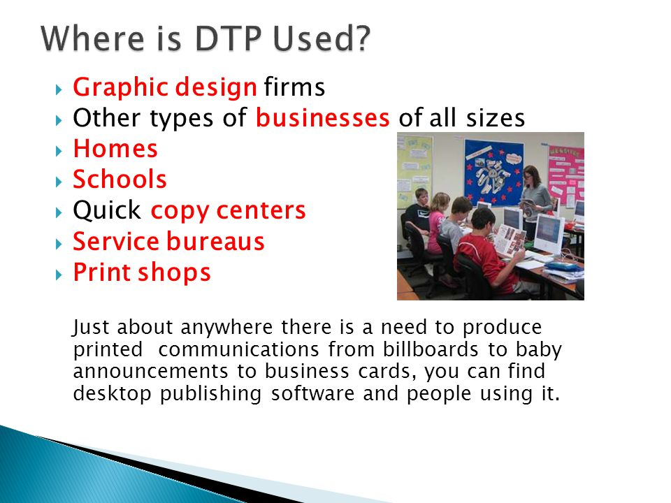  Graphic design firms  Other types of businesses of all sizes  Homes  Schools  Quick copy centers  Service bureaus  Print shops Just about anywhere there is a need to produce printed communications from billboards to baby announcements to business cards, you can find desktop publishing software and people using it.