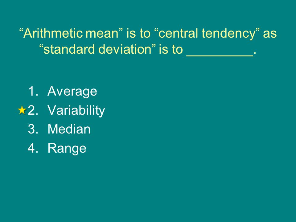 """""""Arithmetic mean"""" is to """"central tendency"""" as """"standard deviation"""" is to _________. 1.Average 2.Variability 3.Median 4.Range"""