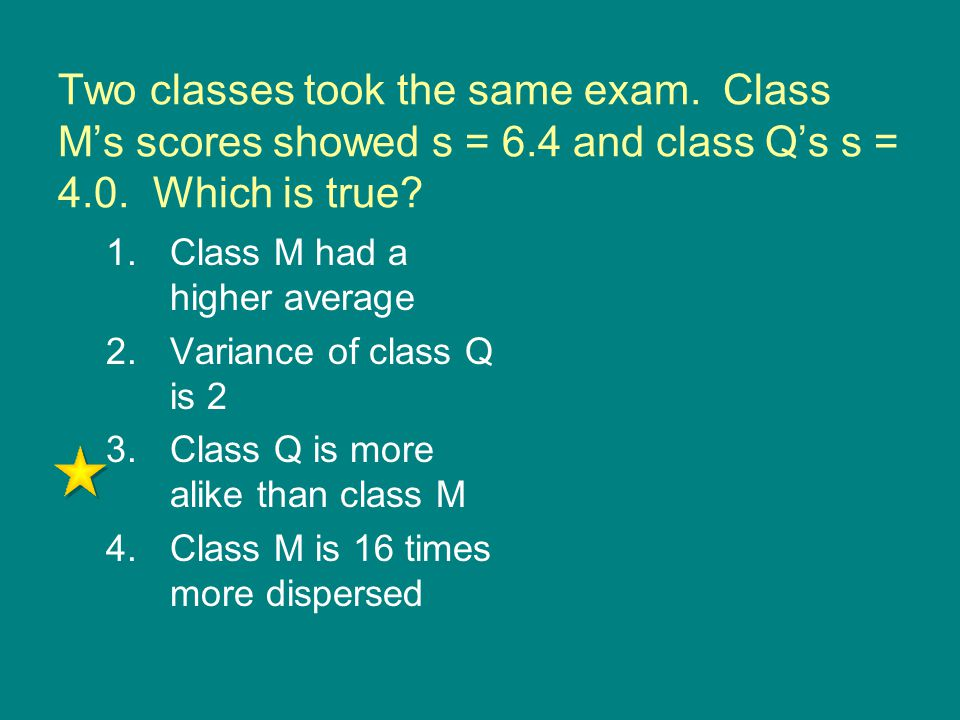 Two classes took the same exam. Class M's scores showed s = 6.4 and class Q's s = 4.0. Which is true? 1.Class M had a higher average 2.Variance of cla