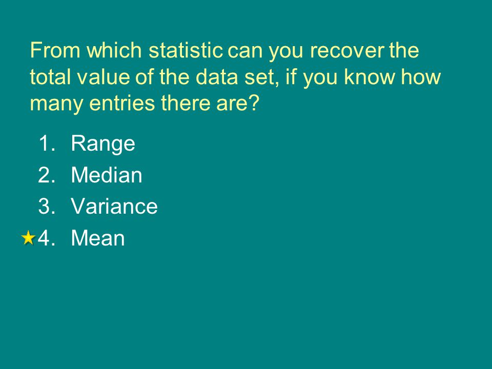 From which statistic can you recover the total value of the data set, if you know how many entries there are? 1.Range 2.Median 3.Variance 4.Mean
