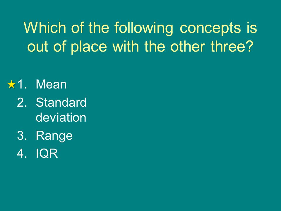 Which of the following concepts is out of place with the other three? 1.Mean 2.Standard deviation 3.Range 4.IQR