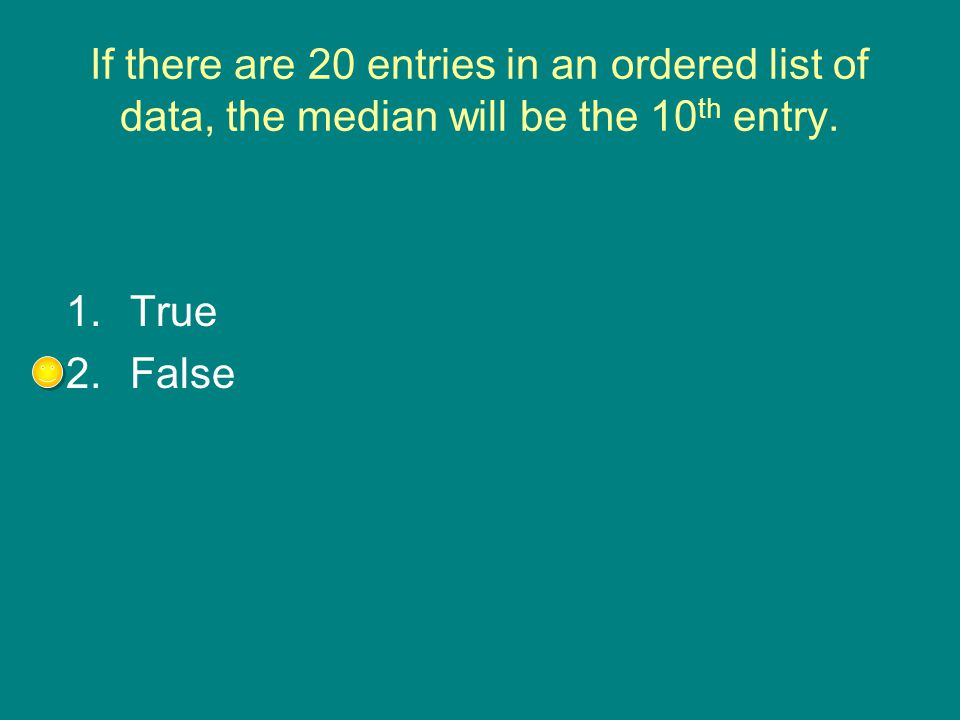 If there are 20 entries in an ordered list of data, the median will be the 10 th entry. 1.True 2.False