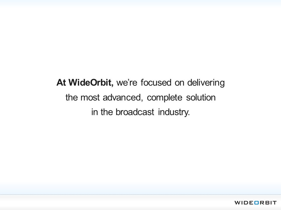 At WideOrbit, we're focused on delivering the most advanced, complete solution in the broadcast industry.
