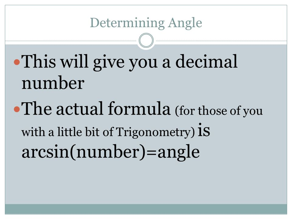 Determining Angle This will give you a decimal number The actual formula (for those of you with a little bit of Trigonometry) is arcsin(number)=angle