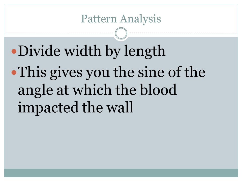 Pattern Analysis Divide width by length This gives you the sine of the angle at which the blood impacted the wall