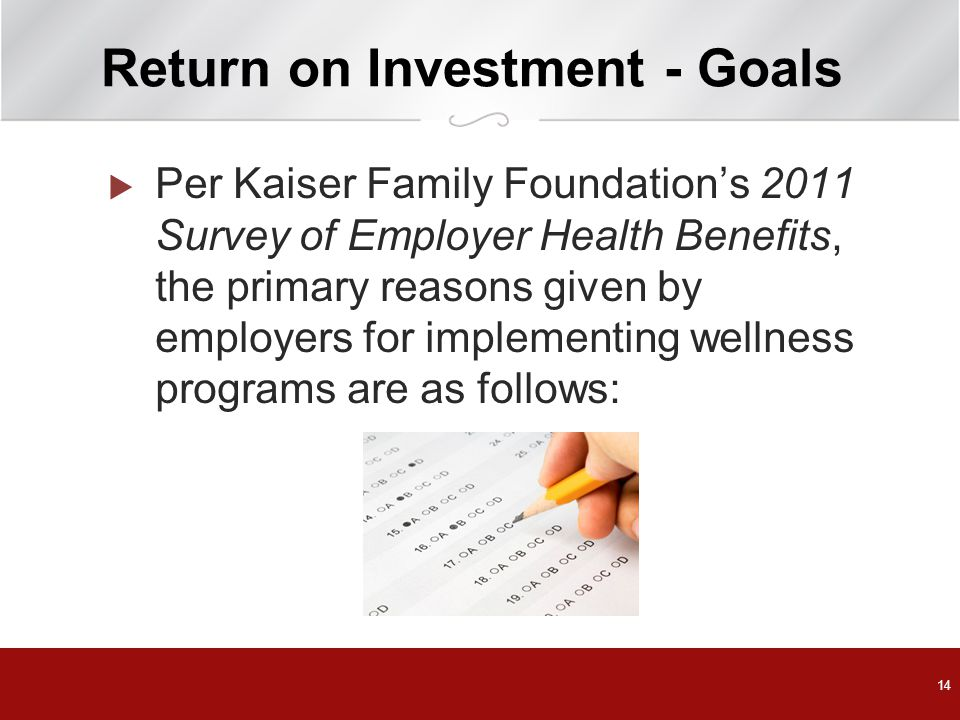 14 Return on Investment - Goals  Per Kaiser Family Foundation's 2011 Survey of Employer Health Benefits, the primary reasons given by employers for implementing wellness programs are as follows: