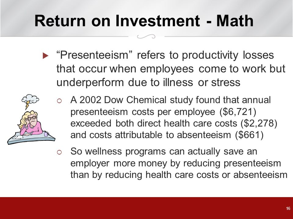 16 Return on Investment - Math  Presenteeism refers to productivity losses that occur when employees come to work but underperform due to illness or stress  A 2002 Dow Chemical study found that annual presenteeism costs per employee ($6,721) exceeded both direct health care costs ($2,278) and costs attributable to absenteeism ($661)  So wellness programs can actually save an employer more money by reducing presenteeism than by reducing health care costs or absenteeism