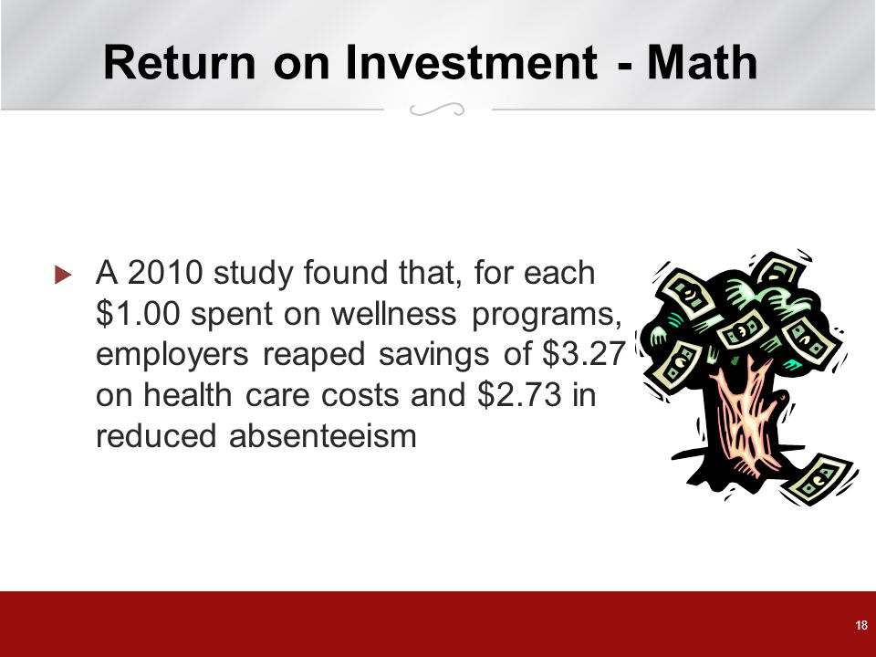 18 Return on Investment - Math  A 2010 study found that, for each $1.00 spent on wellness programs, employers reaped savings of $3.27 on health care costs and $2.73 in reduced absenteeism