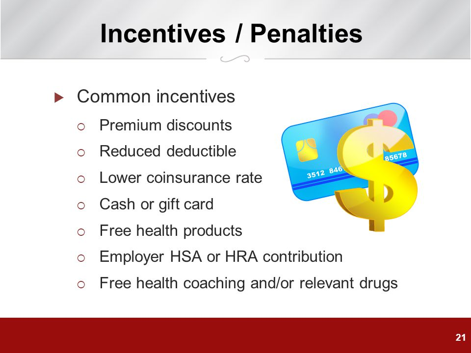  Common incentives  Premium discounts  Reduced deductible  Lower coinsurance rate  Cash or gift card  Free health products  Employer HSA or HRA contribution  Free health coaching and/or relevant drugs 21