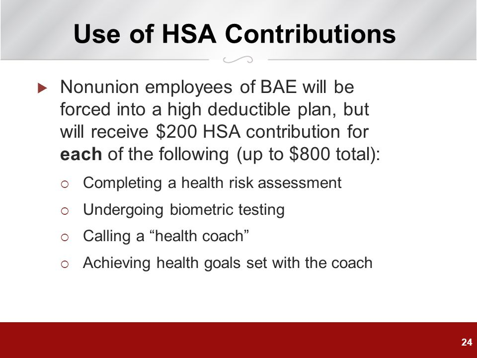 Use of HSA Contributions  Nonunion employees of BAE will be forced into a high deductible plan, but will receive $200 HSA contribution for each of the following (up to $800 total):  Completing a health risk assessment  Undergoing biometric testing  Calling a health coach  Achieving health goals set with the coach 24