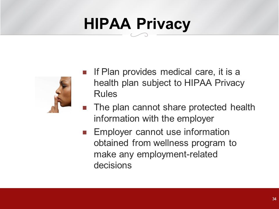 HIPAA Privacy If Plan provides medical care, it is a health plan subject to HIPAA Privacy Rules The plan cannot share protected health information with the employer Employer cannot use information obtained from wellness program to make any employment-related decisions 34