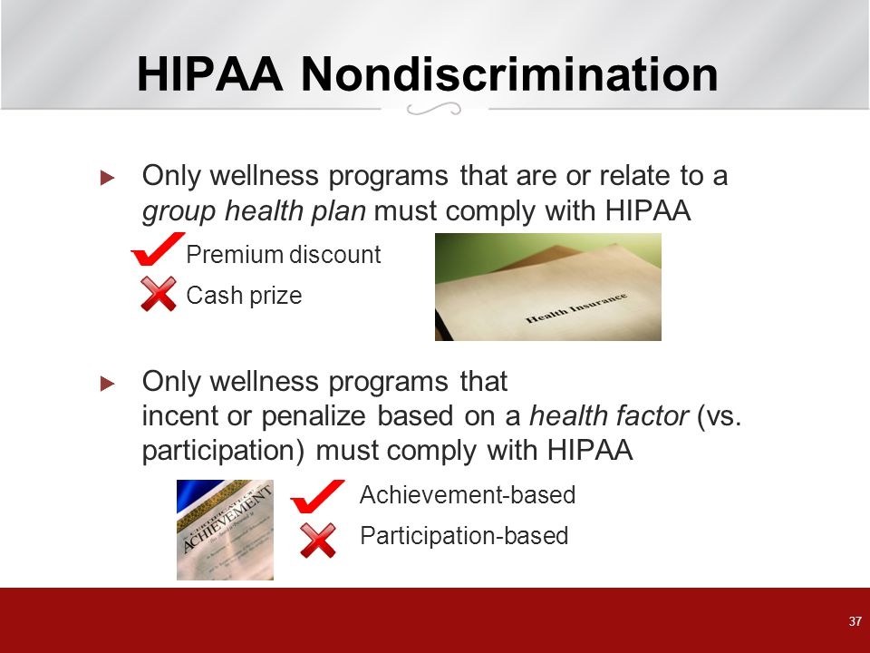 HIPAA Nondiscrimination  Only wellness programs that are or relate to a group health plan must comply with HIPAA Premium discount Cash prize  Only wellness programs that incent or penalize based on a health factor (vs.