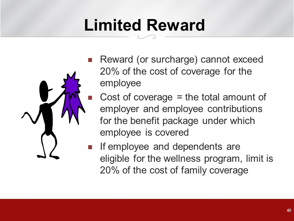 Limited Reward Reward (or surcharge) cannot exceed 20% of the cost of coverage for the employee Cost of coverage = the total amount of employer and employee contributions for the benefit package under which employee is covered If employee and dependents are eligible for the wellness program, limit is 20% of the cost of family coverage 40