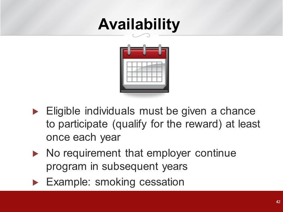 Availability  Eligible individuals must be given a chance to participate (qualify for the reward) at least once each year  No requirement that employer continue program in subsequent years  Example: smoking cessation 42
