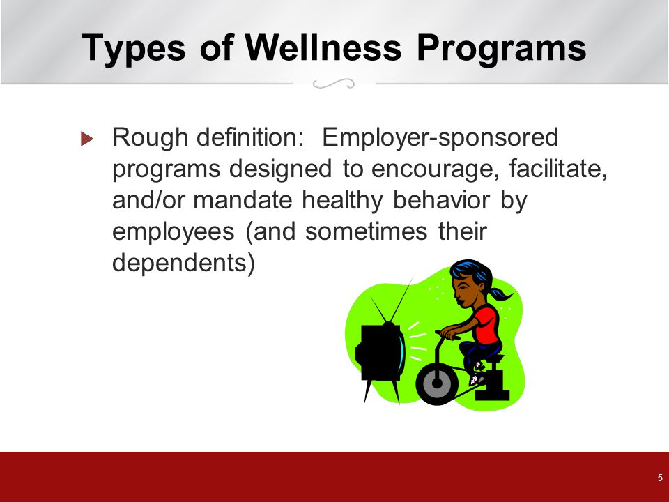 5 Types of Wellness Programs  Rough definition: Employer-sponsored programs designed to encourage, facilitate, and/or mandate healthy behavior by employees (and sometimes their dependents)