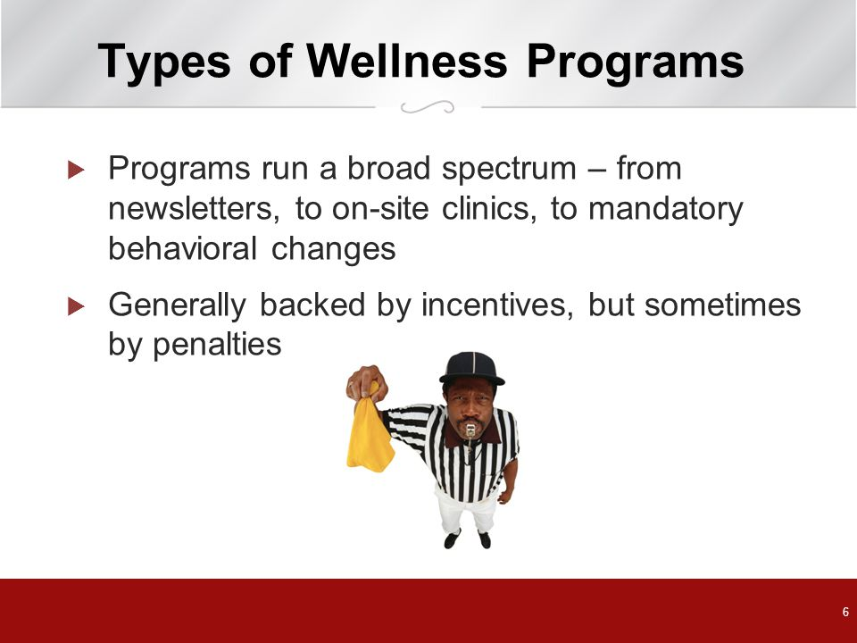 6 Types of Wellness Programs  Programs run a broad spectrum – from newsletters, to on-site clinics, to mandatory behavioral changes  Generally backed by incentives, but sometimes by penalties