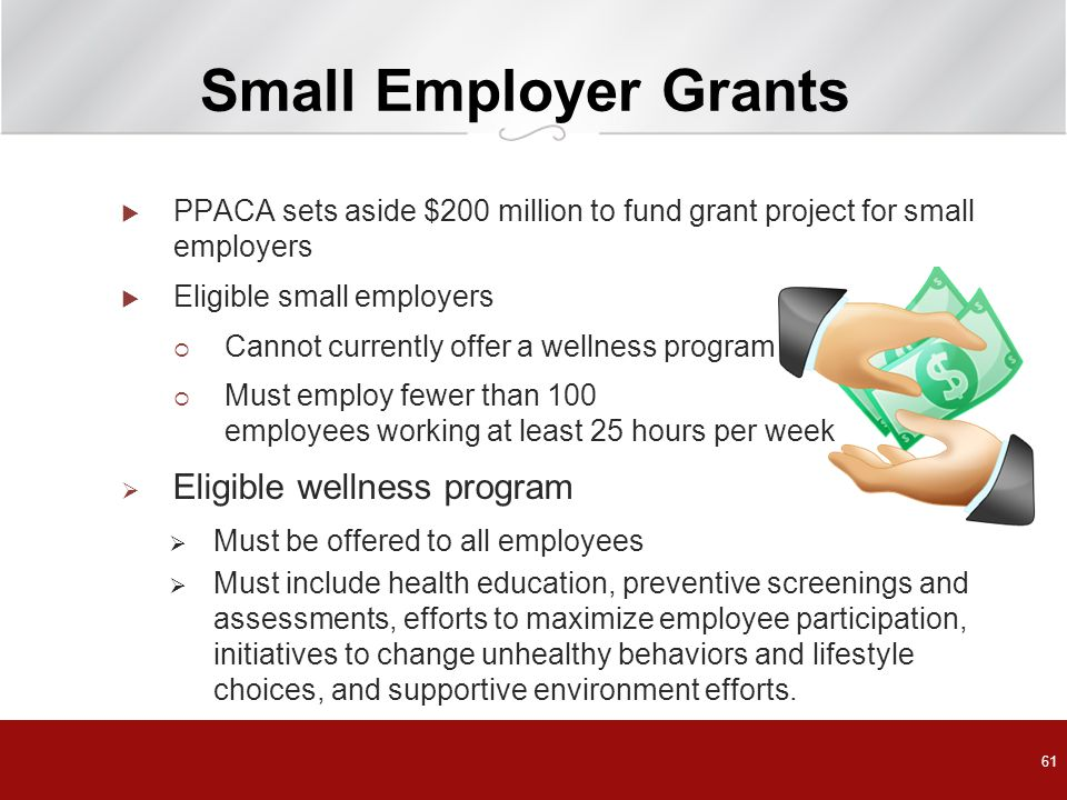Small Employer Grants  PPACA sets aside $200 million to fund grant project for small employers  Eligible small employers  Cannot currently offer a wellness program  Must employ fewer than 100 employees working at least 25 hours per week  Eligible wellness program  Must be offered to all employees  Must include health education, preventive screenings and assessments, efforts to maximize employee participation, initiatives to change unhealthy behaviors and lifestyle choices, and supportive environment efforts.