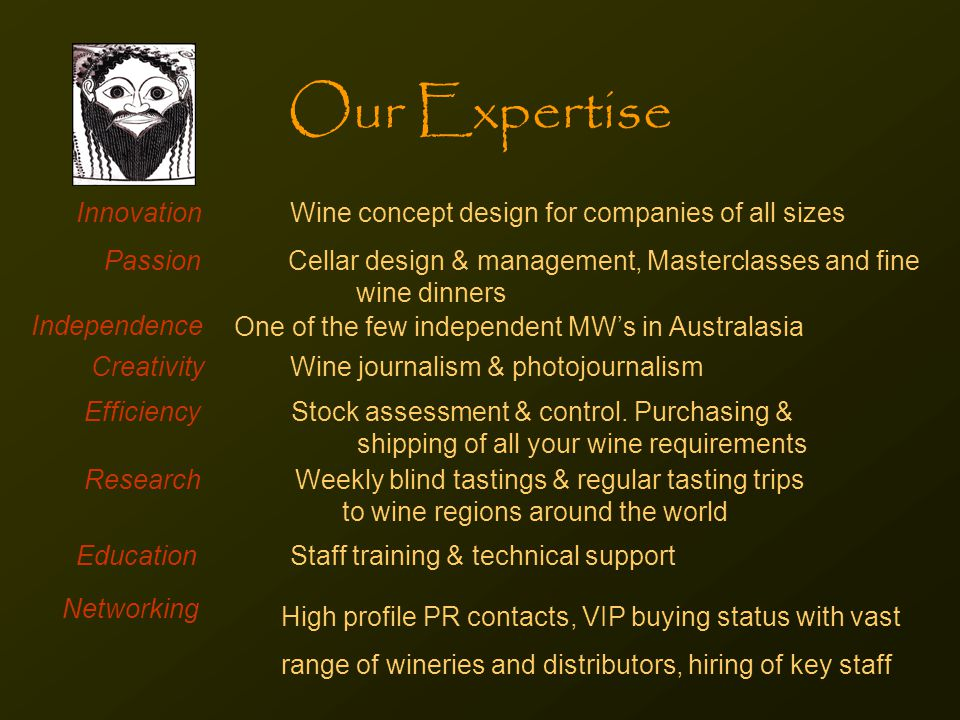 Our Expertise Innovation Wine concept design for companies of all sizes Passion Cellar design & management, Masterclasses and fine wine dinners Independence One of the few independent MW's in Australasia Creativity Wine journalism & photojournalism Efficiency Stock assessment & control.