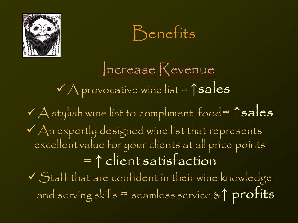 Benefits Increase Revenue A provocative wine list = ↑ sales A stylish wine list to compliment food = ↑ sales An expertly designed wine list that represents excellent value for your clients at all price points = ↑ client satisfaction Staff that are confident in their wine knowledge and serving skills = seamless service & ↑ profits