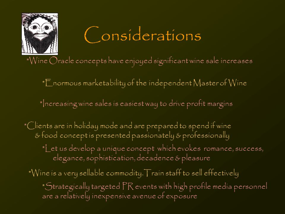 Considerations *Wine Oracle concepts have enjoyed significant wine sale increases *Enormous marketability of the independent Master of Wine *Strategically targeted PR events with high profile media personnel are a relatively inexpensive avenue of exposure *Clients are in holiday mode and are prepared to spend if wine & food concept is presented passionately & professionally *Let us develop a unique concept which evokes romance, success, elegance, sophistication, decadence & pleasure *Wine is a very sellable commodity.Train staff to sell effectively *Increasing wine sales is easiest way to drive profit margins