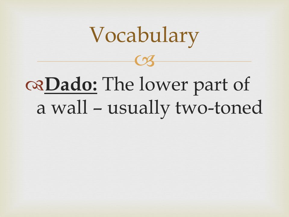   Dado: The lower part of a wall – usually two-toned Vocabulary