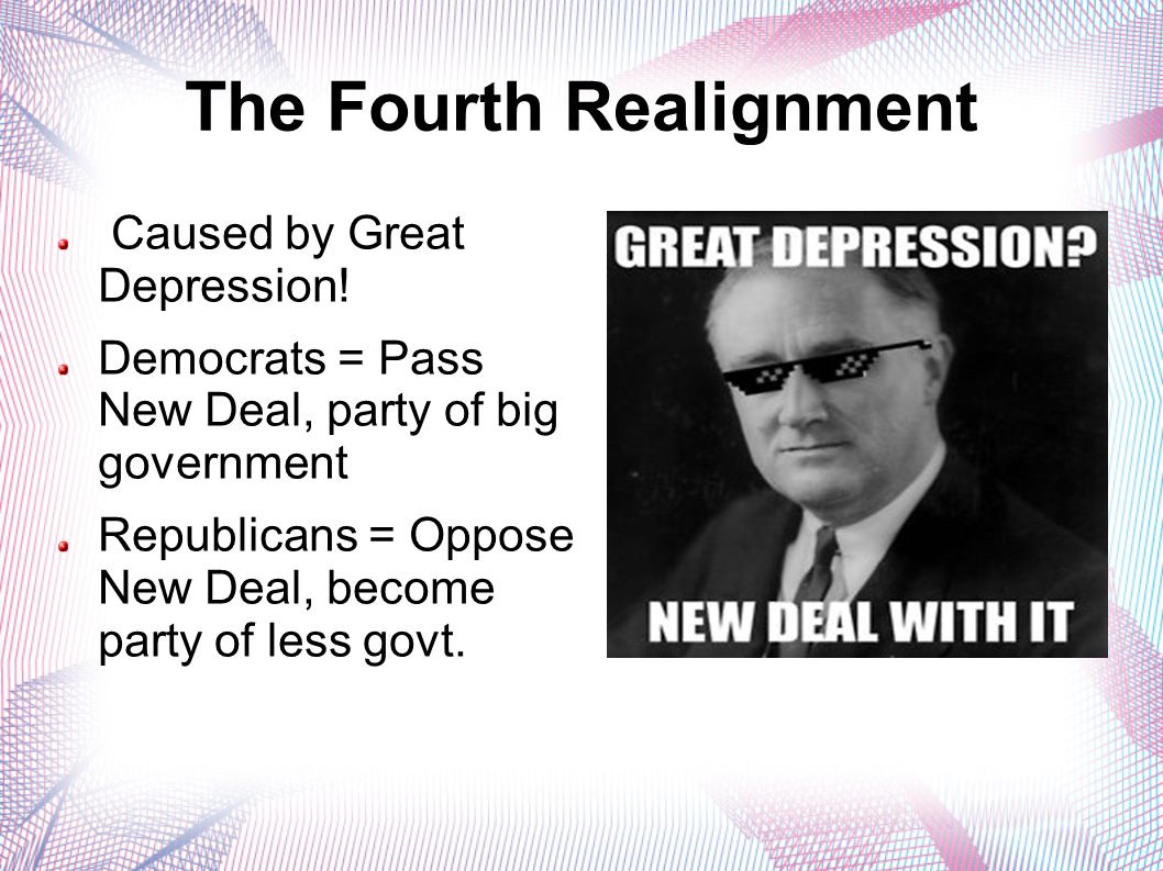 The Fourth Realignment Caused by Great Depression! Democrats = Pass New Deal, party of big government Republicans = Oppose New Deal, become party of l