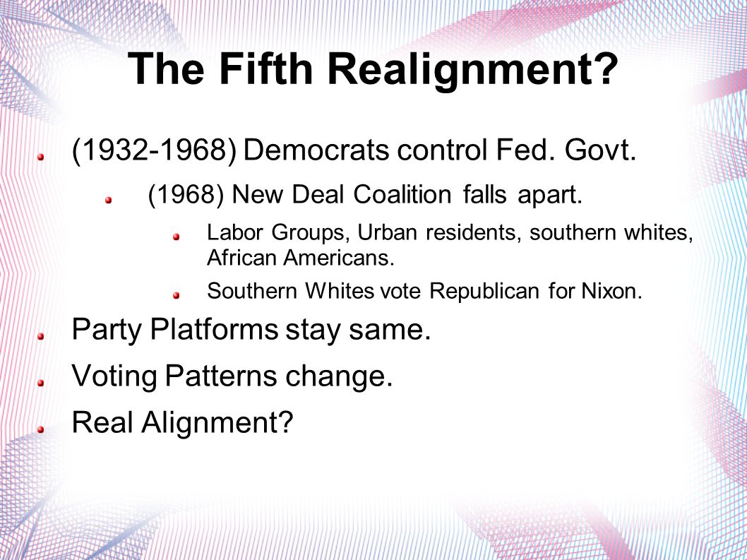 The Fifth Realignment? (1932-1968) Democrats control Fed. Govt. (1968) New Deal Coalition falls apart. Labor Groups, Urban residents, southern whites,