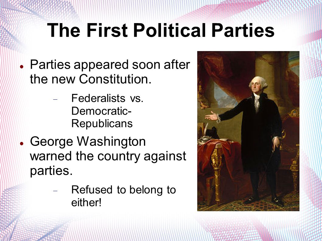 The First Political Parties Parties appeared soon after the new Constitution.  Federalists vs. Democratic- Republicans George Washington warned the c