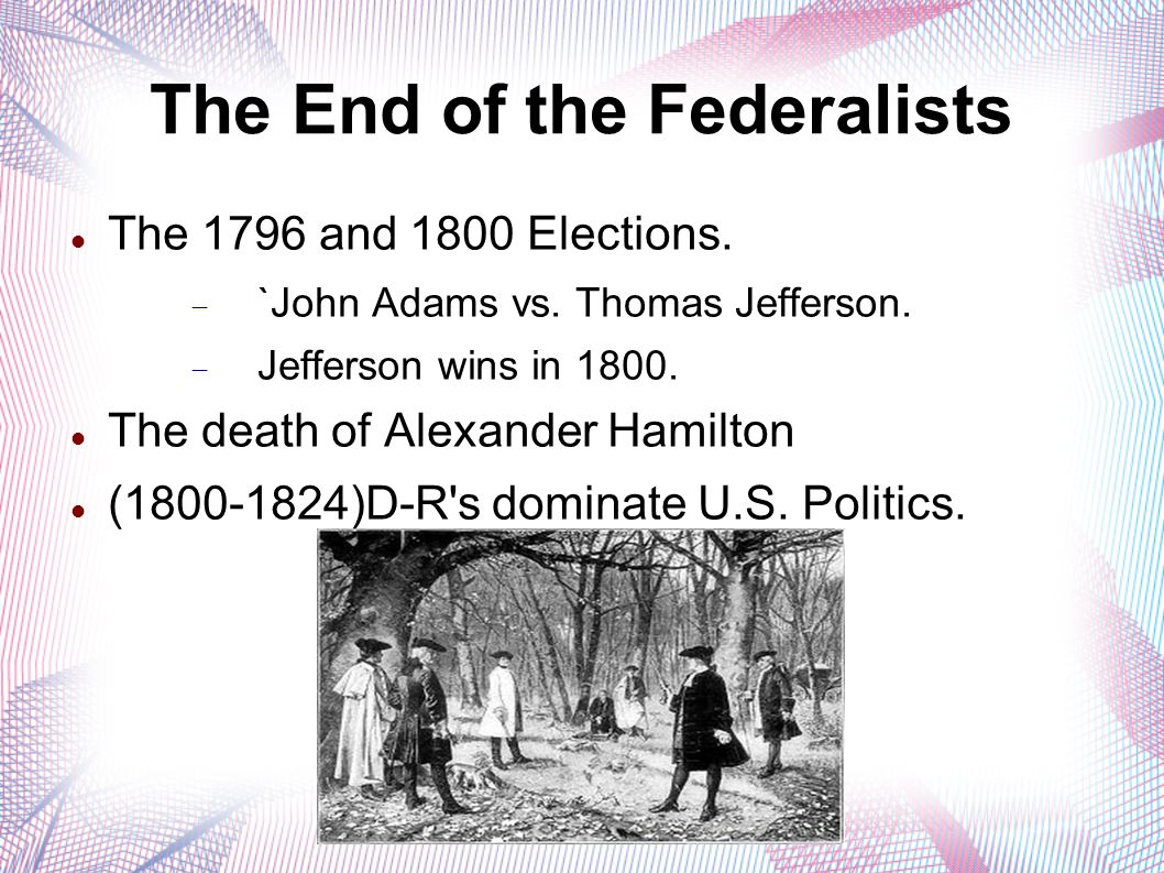 The End of the Federalists The 1796 and 1800 Elections.  `John Adams vs. Thomas Jefferson.  Jefferson wins in 1800. The death of Alexander Hamilton