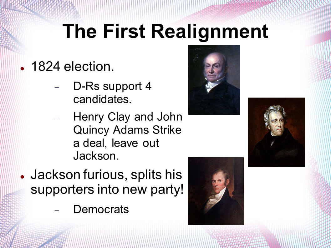The First Realignment 1824 election.  D-Rs support 4 candidates.  Henry Clay and John Quincy Adams Strike a deal, leave out Jackson. Jackson furious