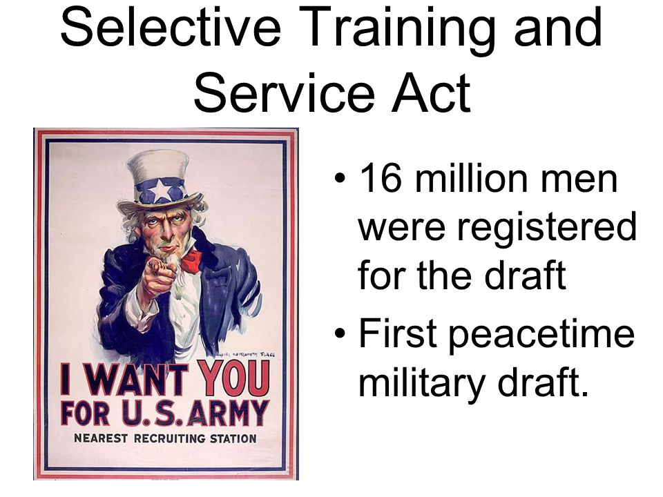 Selective Training and Service Act 16 million men were registered for the draft First peacetime military draft.