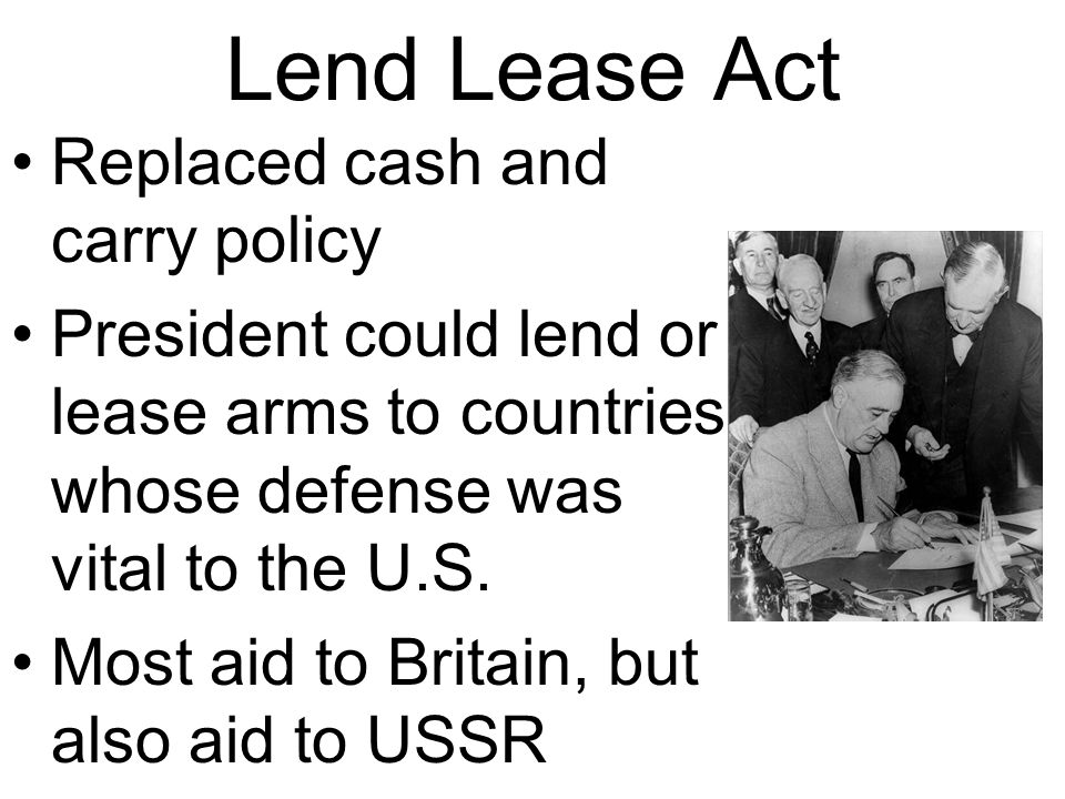 Lend Lease Act Replaced cash and carry policy President could lend or lease arms to countries whose defense was vital to the U.S.