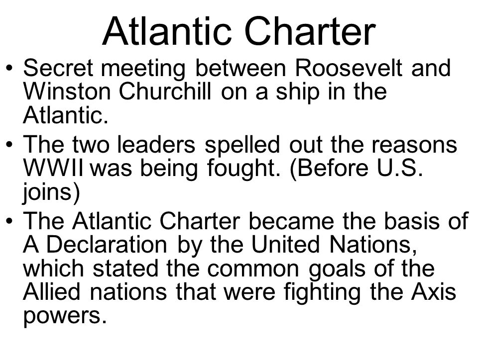 Atlantic Charter Secret meeting between Roosevelt and Winston Churchill on a ship in the Atlantic.